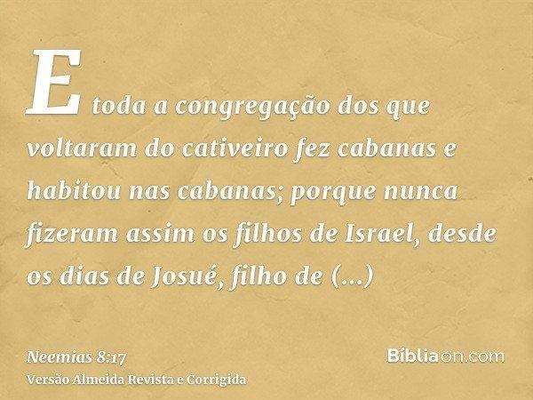 E toda a congregação dos que voltaram do cativeiro fez cabanas e habitou nas cabanas; porque nunca fizeram assim os filhos de Israel, desde os dias de Josué, fi