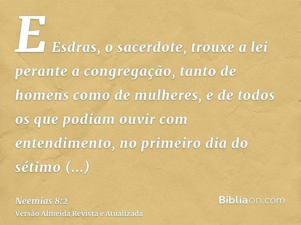 E Esdras, o sacerdote, trouxe a lei perante a congregação, tanto de homens como de mulheres, e de todos os que podiam ouvir com entendimento, no primeiro dia do