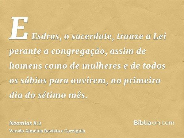 E Esdras, o sacerdote, trouxe a Lei perante a congregação, assim de homens como de mulheres e de todos os sábios para ouvirem, no primeiro dia do sétimo mês.