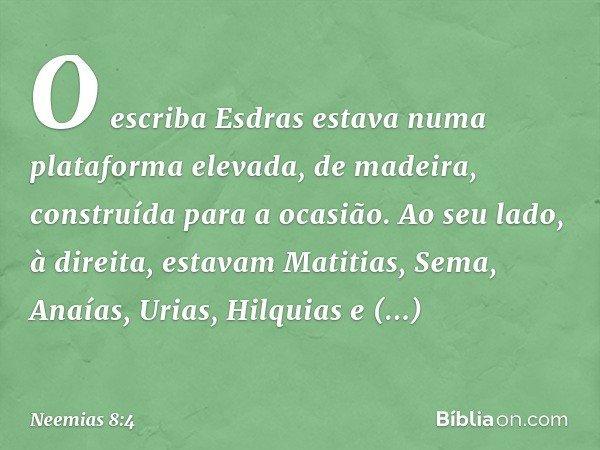 O escriba Esdras estava numa plataforma elevada, de madeira, construída para a ocasião. Ao seu lado, à direita, estavam Matitias, Sema, Anaías, Urias, Hilquia