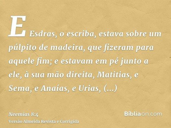 E Esdras, o escriba, estava sobre um púlpito de madeira, que fizeram para aquele fim; e estavam em pé junto a ele, à sua mão direita, Matitias, e Sema, e Anaías
