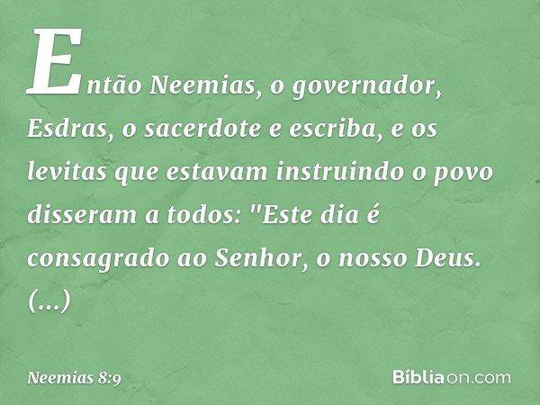"""Então Neemias, o governador, Esdras, o sacerdote e escriba, e os levitas que estavam instruindo o povo disseram a todos: """"Este dia é consagrado ao Senhor, o nos"""