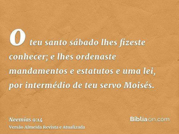 o teu santo sábado lhes fizeste conhecer; e lhes ordenaste mandamentos e estatutos e uma lei, por intermédio de teu servo Moisés.