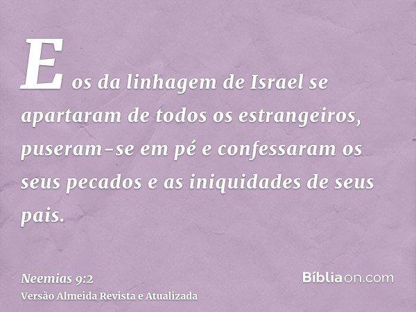 E os da linhagem de Israel se apartaram de todos os estrangeiros, puseram-se em pé e confessaram os seus pecados e as iniquidades de seus pais.