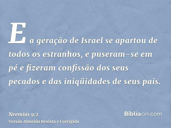 E a geração de Israel se apartou de todos os estranhos, e puseram-se em pé e fizeram confissão dos seus pecados e das iniqüidades de seus pais.