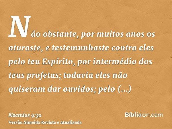 Não obstante, por muitos anos os aturaste, e testemunhaste contra eles pelo teu Espírito, por intermédio dos teus profetas; todavia eles não quiseram dar ouvido