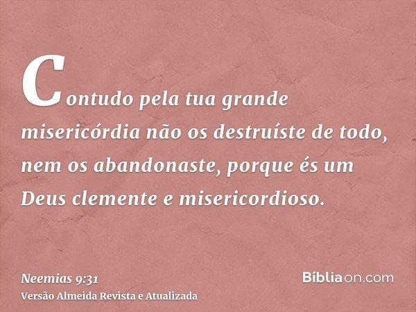 Contudo pela tua grande misericórdia não os destruíste de todo, nem os abandonaste, porque és um Deus clemente e misericordioso.