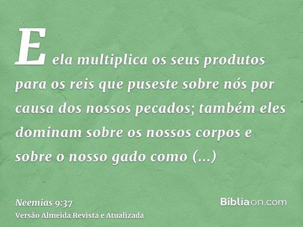 E ela multiplica os seus produtos para os reis que puseste sobre nós por causa dos nossos pecados; também eles dominam sobre os nossos corpos e sobre o nosso ga