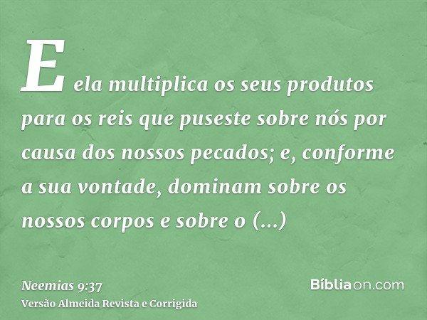 E ela multiplica os seus produtos para os reis que puseste sobre nós por causa dos nossos pecados; e, conforme a sua vontade, dominam sobre os nossos corpos e s