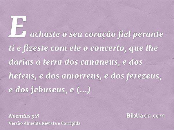 E achaste o seu coração fiel perante ti e fizeste com ele o concerto, que lhe darias a terra dos cananeus, e dos heteus, e dos amorreus, e dos ferezeus, e dos j
