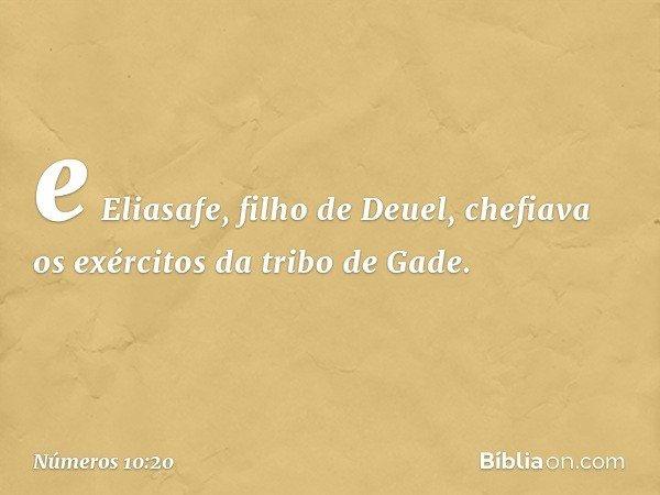 e Eliasafe, filho de Deuel, chefiava os exércitos da tribo de Gade. -- Números 10:20