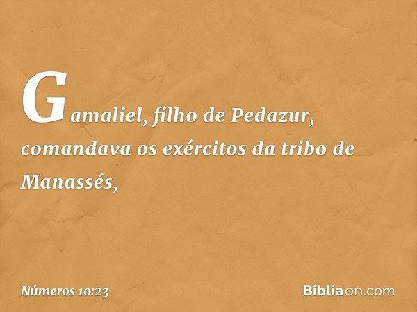 Gamaliel, filho de Pedazur, comandava os exércitos da tribo de Manassés, -- Números 10:23