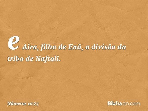 e Aira, filho de Enã, a divisão da tribo de Naftali. -- Números 10:27