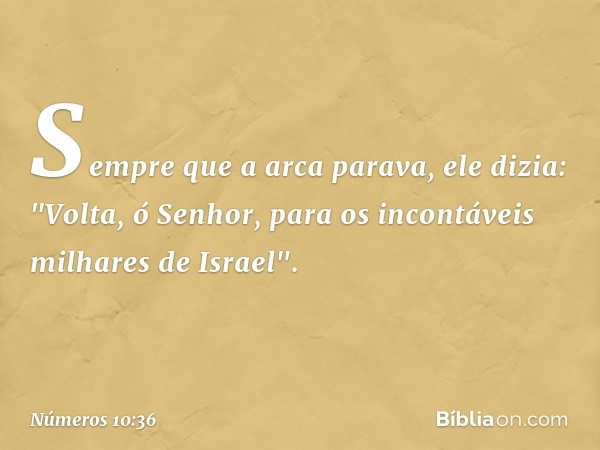 """Sempre que a arca parava, ele dizia: """"Volta, ó Senhor, para os incontáveis milhares de Israel"""". -- Números 10:36"""