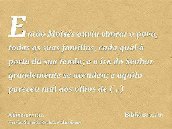 Então Moisés ouviu chorar o povo, todas as suas famílias, cada qual à porta da sua tenda; e a ira do Senhor grandemente se acendeu; e aquilo pareceu mal aos olh