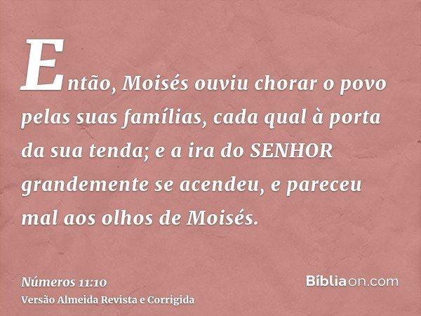 Então, Moisés ouviu chorar o povo pelas suas famílias, cada qual à porta da sua tenda; e a ira do SENHOR grandemente se acendeu, e pareceu mal aos olhos de Mois