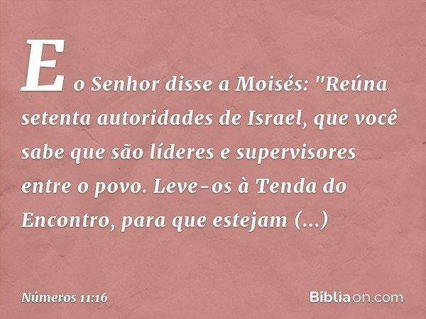 """E o Senhor disse a Moisés: """"Reúna setenta autoridades de Israel, que você sabe que são líderes e supervisores entre o povo. Leve-os à Tenda do Encontro, para qu"""