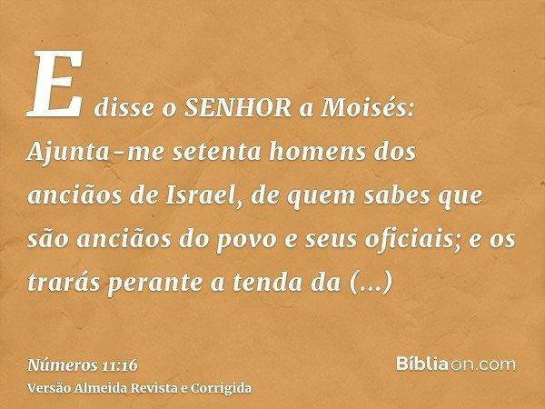 E disse o SENHOR a Moisés: Ajunta-me setenta homens dos anciãos de Israel, de quem sabes que são anciãos do povo e seus oficiais; e os trarás perante a tenda da