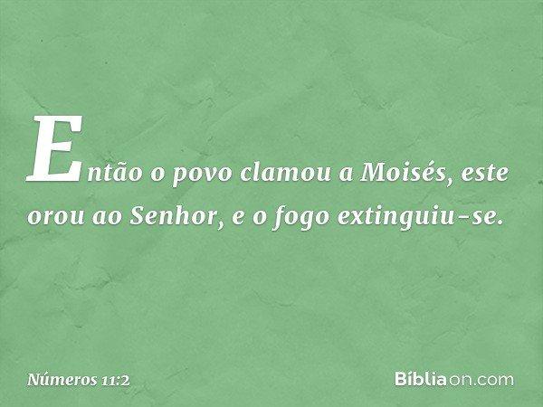 Então o povo clamou a Moisés, este orou ao Senhor, e o fogo extinguiu-se. -- Números 11:2