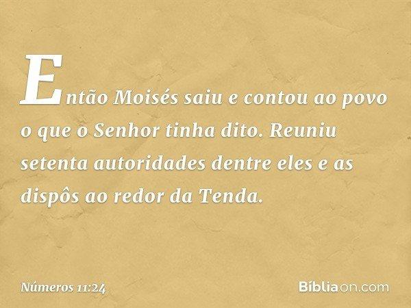 Então Moisés saiu e contou ao povo o que o Senhor tinha dito. Reuniu setenta autoridades dentre eles e as dispôs ao redor da Tenda. -- Números 11:24