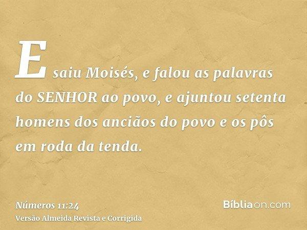 E saiu Moisés, e falou as palavras do SENHOR ao povo, e ajuntou setenta homens dos anciãos do povo e os pôs em roda da tenda.