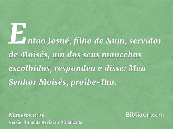 Então Josué, filho de Num, servidor de Moisés, um dos seus mancebos escolhidos, respondeu e disse: Meu Senhor Moisés, proíbe-lho.