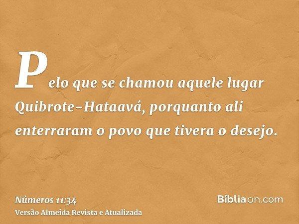 Pelo que se chamou aquele lugar Quibrote-Hataavá, porquanto ali enterraram o povo que tivera o desejo.
