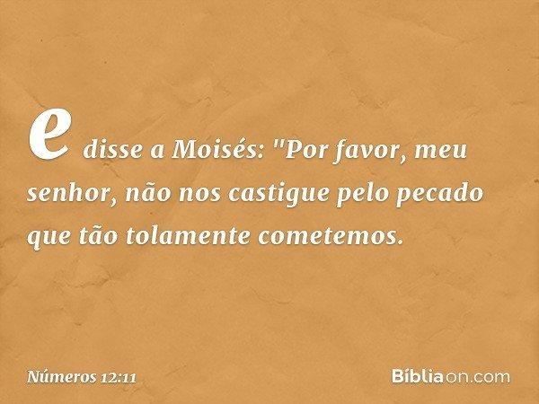 """e disse a Moisés: """"Por favor, meu senhor, não nos castigue pelo pecado que tão tolamente cometemos. -- Números 12:11"""