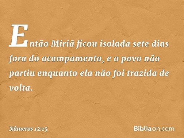 Então Miriã ficou isolada sete dias fora do acampamento, e o povo não partiu enquanto ela não foi trazida de volta. -- Números 12:15
