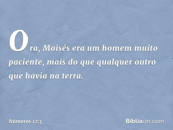 Ora, Moisés era um homem muito paciente, mais do que qualquer outro que havia na terra. -- Números 12:3