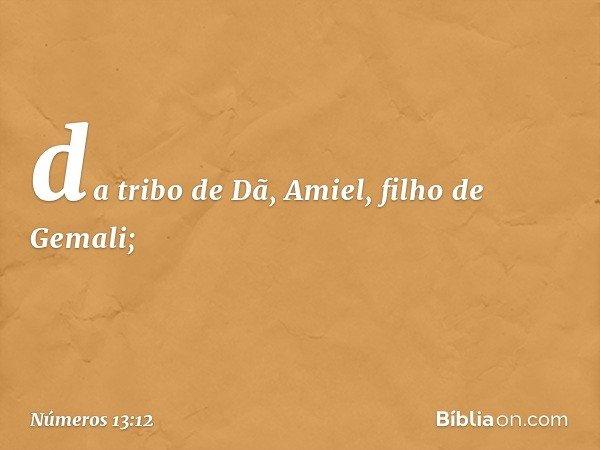 da tribo de Dã, Amiel, filho de Gemali; -- Números 13:12