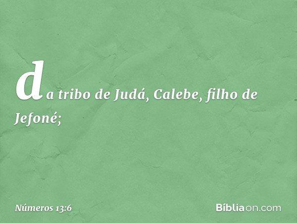 da tribo de Judá, Calebe, filho de Jefoné; -- Números 13:6