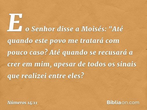"""E o Senhor disse a Moisés: """"Até quando este povo me tratará com pouco caso? Até quando se recusará a crer em mim, apesar de todos os sinais que realizei entre e"""