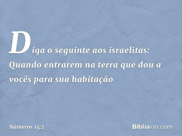 """""""Diga o seguinte aos israelitas: Quando entrarem na terra que dou a vocês para sua habitação -- Números 15:2"""