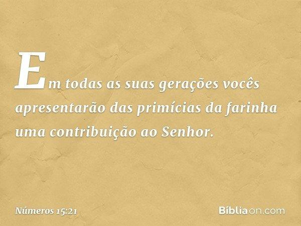 Em todas as suas gerações vocês apresentarão das primícias da farinha uma contribuição ao Senhor. -- Números 15:21