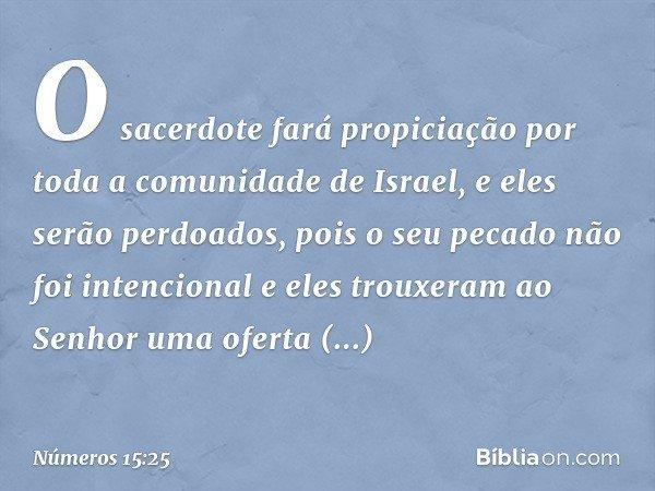 O sacerdote fará propiciação por toda a comunidade de Israel, e eles serão perdoados, pois o seu pecado não foi intencional e eles trouxeram ao Senhor uma oferta prepar