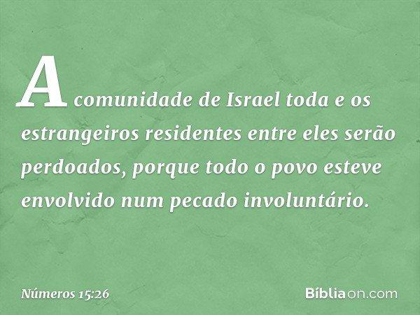 A comunidade de Israel toda e os estrangeiros residentes entre eles serão perdoados, porque todo o povo esteve envolvido num pecado involuntário. -- Números 15: