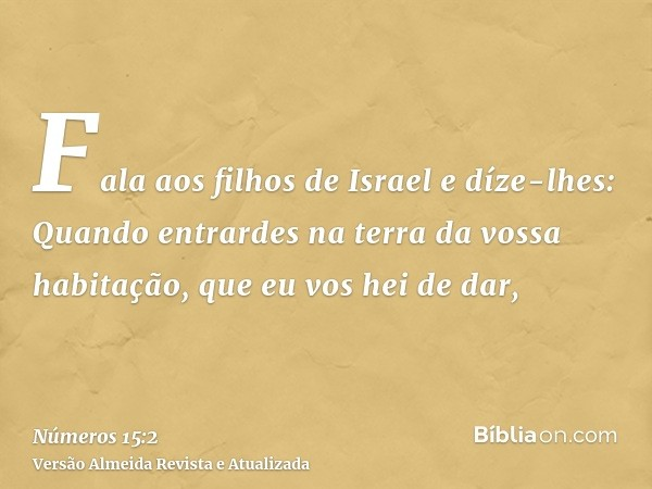 Fala aos filhos de Israel e díze-lhes: Quando entrardes na terra da vossa habitação, que eu vos hei de dar,