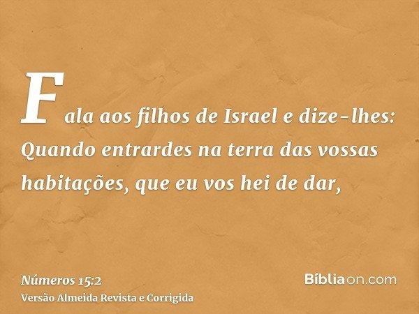 Fala aos filhos de Israel e dize-lhes: Quando entrardes na terra das vossas habitações, que eu vos hei de dar,