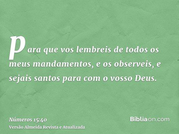 para que vos lembreis de todos os meus mandamentos, e os observeis, e sejais santos para com o vosso Deus.