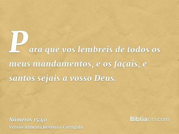 Para que vos lembreis de todos os meus mandamentos, e os façais, e santos sejais a vosso Deus.