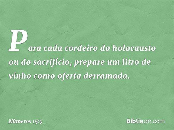 Para cada cordeiro do holocausto ou do sacrifício, prepare um litro de vinho como oferta derramada. -- Números 15:5