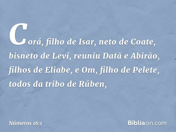 Corá, filho de Isar, neto de Coate, bisneto de Levi, reuniu Datã e Abirão, filhos de Eliabe, e Om, filho de Pelete, todos da tribo de Rúben, -- Números 16:1