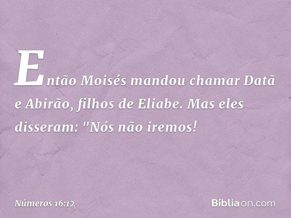 """Então Moisés mandou chamar Datã e Abirão, filhos de Eliabe. Mas eles disseram: """"Nós não iremos! -- Números 16:12"""
