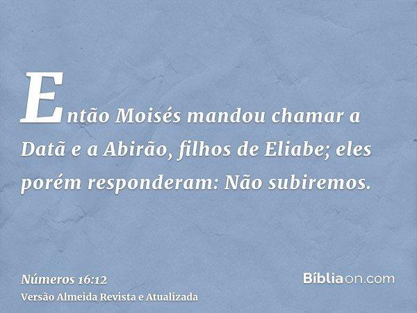 Então Moisés mandou chamar a Datã e a Abirão, filhos de Eliabe; eles porém responderam: Não subiremos.