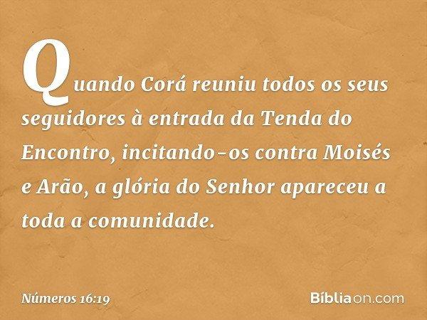 Quando Corá reuniu todos os seus seguidores à entrada da Tenda do Encontro, incitando-os contra Moisés e Arão, a glória do Senhor apareceu a toda a comunidade.