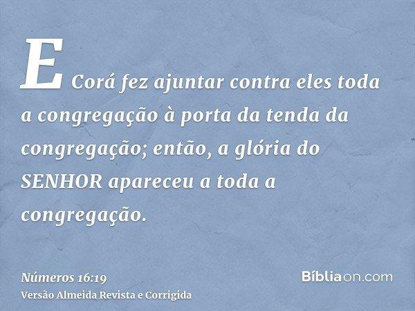 E Corá fez ajuntar contra eles toda a congregação à porta da tenda da congregação; então, a glória do SENHOR apareceu a toda a congregação.