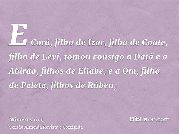 E Corá, filho de Izar, filho de Coate, filho de Levi, tomou consigo a Datã e a Abirão, filhos de Eliabe, e a Om, filho de Pelete, filhos de Rúben,