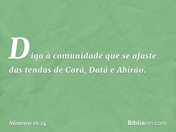 """""""Diga à comunidade que se afaste das tendas de Corá, Datã e Abirão"""". -- Números 16:24"""