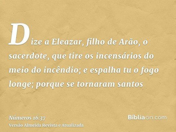 Dize a Eleazar, filho de Arão, o sacerdote, que tire os incensários do meio do incêndio; e espalha tu o fogo longe; porque se tornaram santos